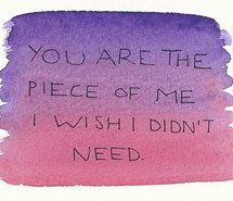 Nice Clarity Quotes~ You are the piece of me i wish i didn't need