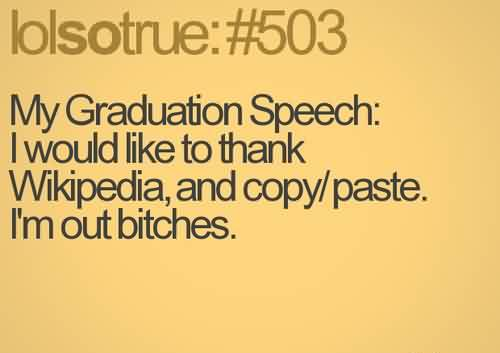 Nice  Graduate Quotes ~My Graduation Speech, I Would Like To Thank Wikipedia, And Copy, Paste I'm Out Bitches.