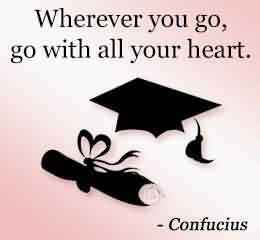 Nice Graduation Quote By Confucius ~Wherever You Go, Go With All Your Heart.