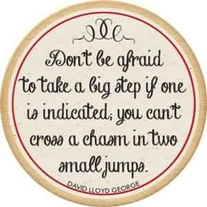 Nice Graduation Quote By David Lloyd George~Don't Be Afraid To Take A Big Step If One Is Indicated, You Can't Cross A Chasm In Two Small Jumps.