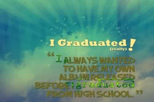 Nice Graduation Quote ~I Graduated! U201dI Always Wanted To Have My Own Album  Releaser Before I Graduated From High School.u201d