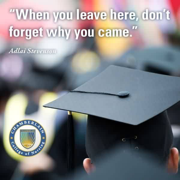 Nice Graduation Quotes by Adlai Stevenson ~When You Leave Here, Don't Forget Why You Came.