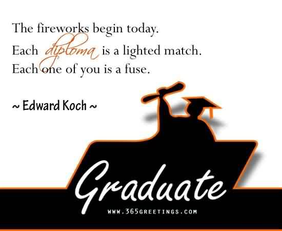 Nice Graduation Quotes by Edward Koch ~The Fireworks begin roday.