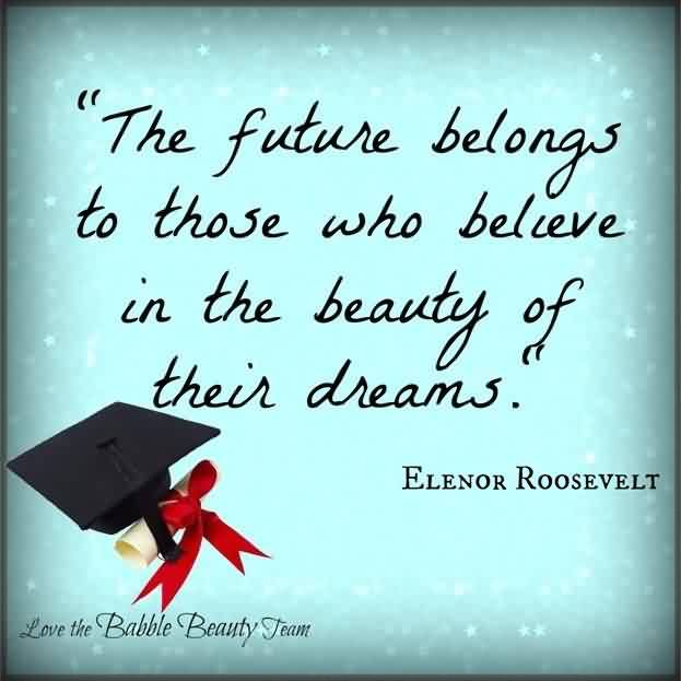 Nice Graduation Quotes By Elenor Roosevelt ~ The Future Belongs To Those Who Believe In The Beauty Of Their Dreams.