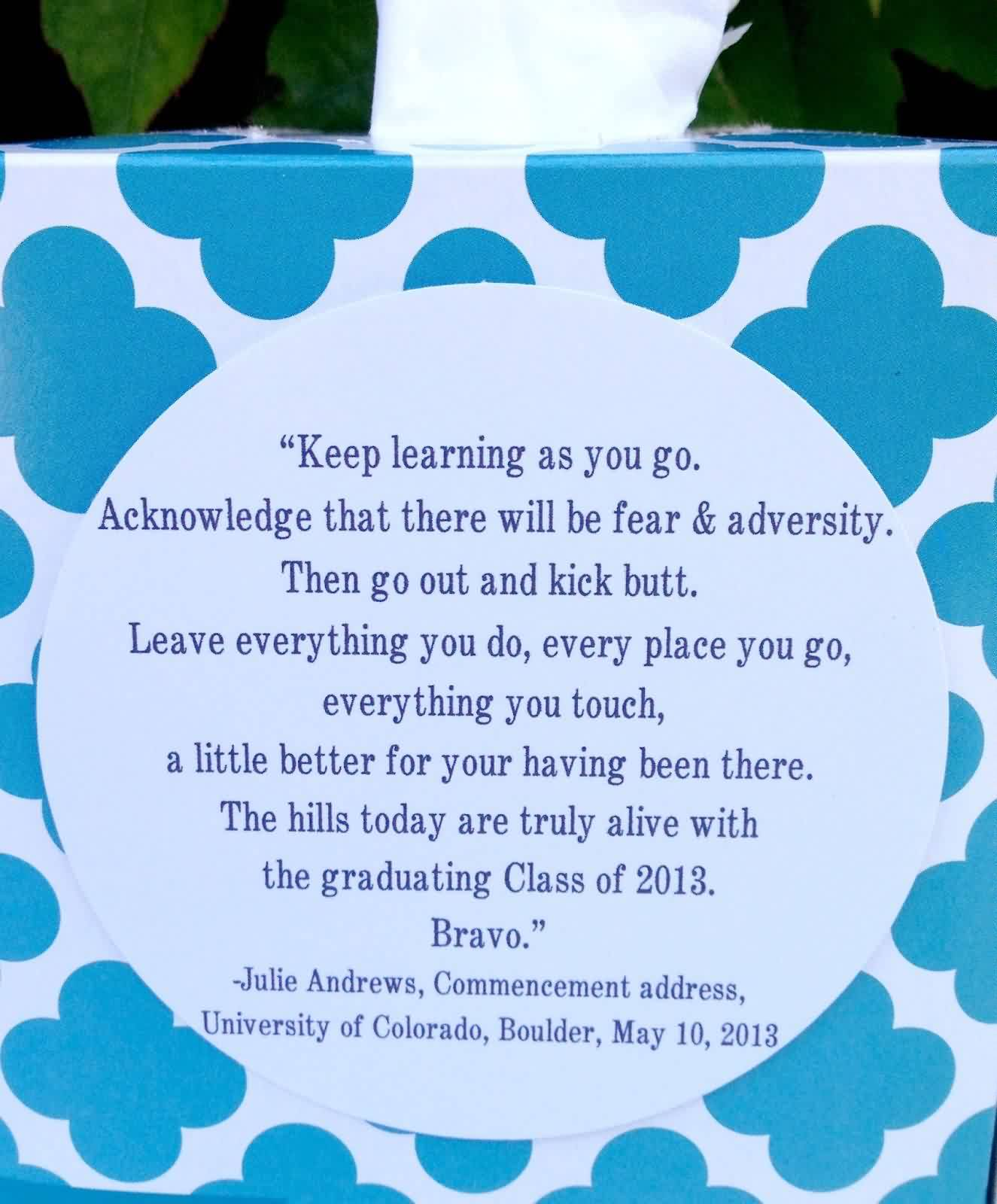 Nice Graduation Quotes By Julie Andrews ~ Keep Learning as you go. Acknowledge that there will be fear & adversity.