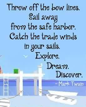 Nice Graduation Quotes By Mark Twain ~Throw Off The Bow Lines. Sail Away From The Safe Harbor. Catch The Trade Winds In Your Sails. Explore. Dream. Discover.