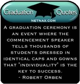 Nice Graduation Quotes by Robert Orben ~ A Graduation ceremony is an event where the commencement speaker tells thousands of students dressed in identical caps and gowns ….