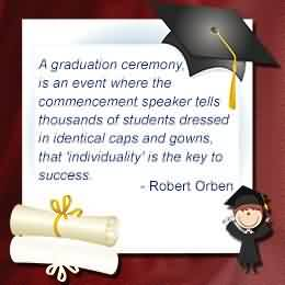 Nice Graduation Quotes by Robert Orben~A Graduation Ceremony, Is An Event Where The Commencement Speaker Tells Thousands Of Students Dressed In Identical Caps And Gowns, That 'Individuality' Is The Key To Success.