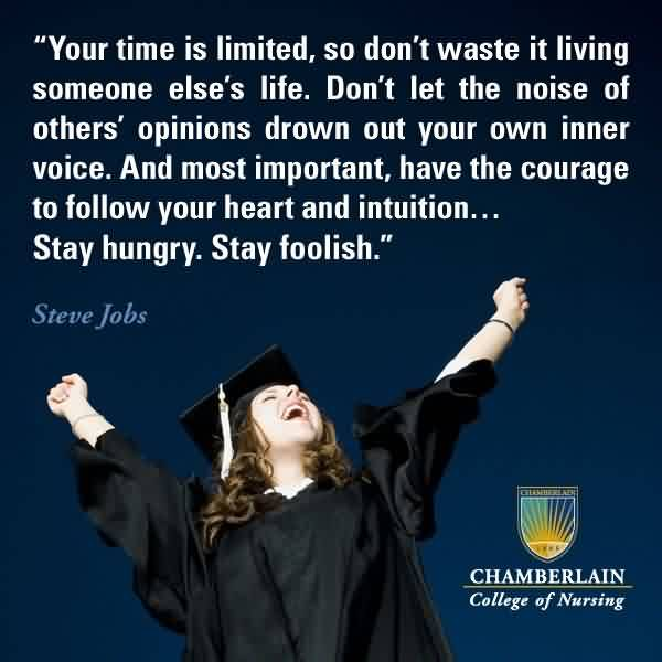 Nice Graduation Quotes by Steve Jobs ~ Your Time Is Limited, So Don't Waste It Living Someone Eles's Life. Don't Let The Noise Of Others