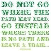 Nice Graduation Quotes ~ Do not go where the path may lead. Go instead where there is no path and leave a trail.