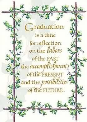 Nice Graduation Quotes ~Graduation Is A Time For Reflection On The Labors Of The Past The Accomplishment Of The Present And The Possibilities Of The Future.
