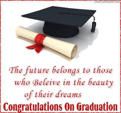 Nice Graduation Quotes ~The Future Belongs To Those Who Believe In The Beauty Of Their Dreams. Congratulations On Graduation