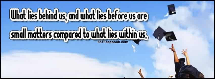 Nice Graduation Quotes ~ What Lies Behind Us, And What Lies Before Us Are  Small