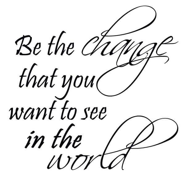 Nice Graduation Quotes~Be The Change That You Want To See In The World.