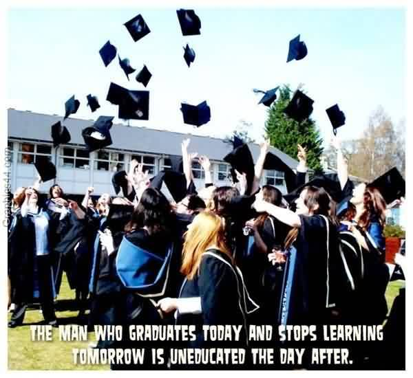 Nice Graduation Quotes~The Man Who Graduates Today And Stops Learning Tomorrow Is Uneducation The Day After.