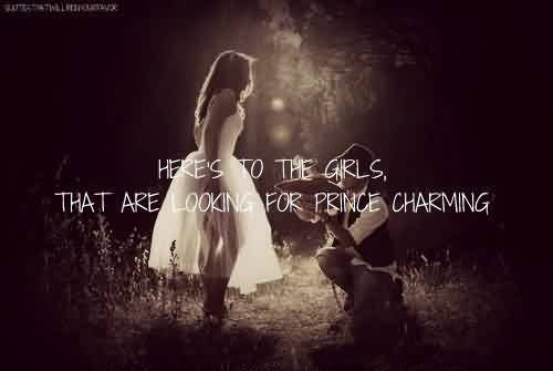 Nice Meaningful Tumblr Quotes~ Here's to the girls, that are looking for prince charming.