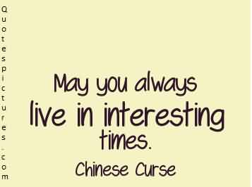 Nice Quotes about Life by Chines curse - May you always live in interesting times