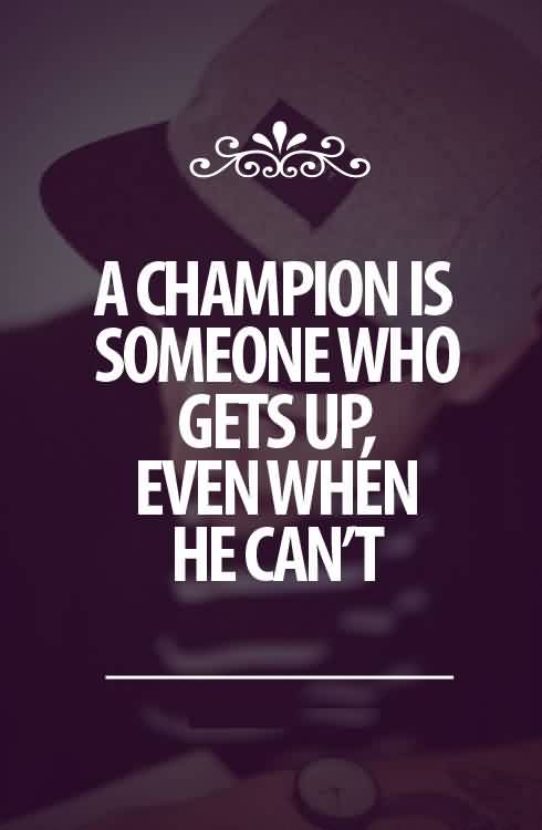 Nice Quotes about Life for him - A champion is someone who gets up,even when he can't