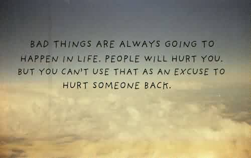 Nice Quotes on Life - Bad things are always going to happen in Life,you can't use that as an excuse to hurt someone back