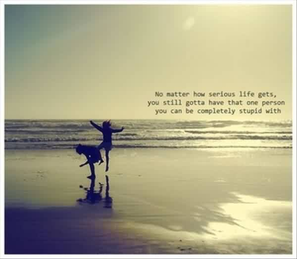 Nice Quotes on Life - No matter how serious Life gets