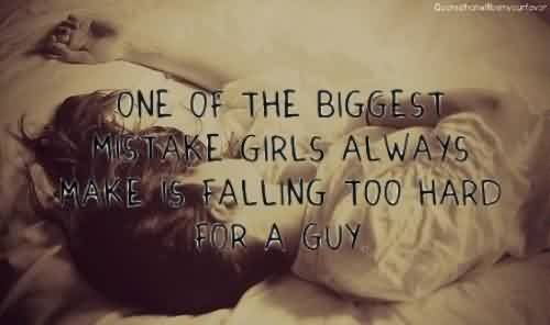 Nice Tumblr Picture Quotes~ One of the biggest mistake girls always make is falling too hard for a guy.