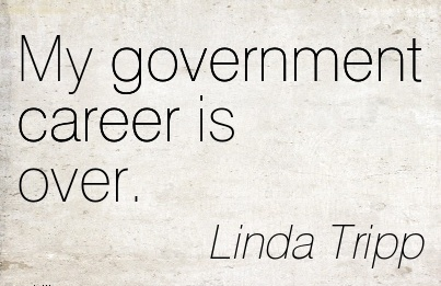 Normal Life Career Quotes By Linda Tripp~My Government Career Is Over.