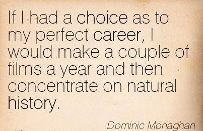 Perfect Career Quotes By  Dominic Monaghan~If I Had A Choice As To my Perfect Career, I Would Make A Couple Of Films A Year And Then Concentrate On Natural History.
