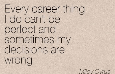 Perfect Career Quotes By  Miley Cyrus~Every Career Thing I Do Can't Be Perfect And Sometimes My Decisions Are Wrong.
