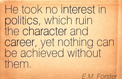 Politics Career Quote by  E.M Forster~He Took No Interest In Politics, Which Ruin The Character And Career, Yet Nothing Can Be Achieved Without Them.