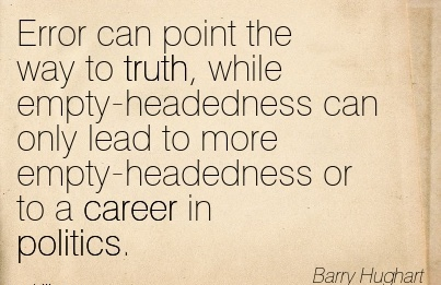 Politics Career Quotes By Barry Hughart ~Error Can Point The Way To Truth, While Empty-Headedness Can Only Lead To More Empty-Headedness Or To A Career In Politics.