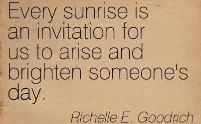 Popular Cahrity Quote By Richelle E. Goodrich ~ Every sunrise is an invitation for us to arise and brighten someone's day.