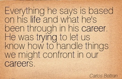 Popular Career Quote by  Carlos Beltran~Everything He Says Is Based On His Life ……. Career. He Was Trying To Let Us Know How To Handle Things We Might Confront In Our Careers.