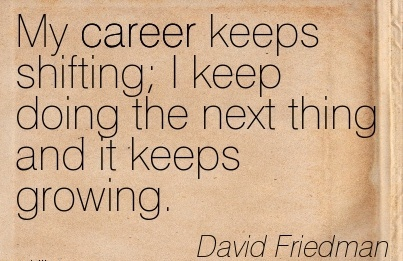 Popular Career Quotes by  David Friedman~My Career Keeps Shifting I Keep Doing The Next Thing And It Keeps Growing.