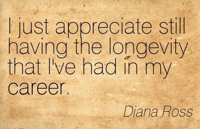 Popular Career Quotes by Diana Ross~I Just Appreciate Still Having the Longevity that I've Had in My Career.
