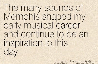 Popular Career Quotes By  Justin Timberlake~The Many Sounds of Memphis Shaped My Early Musical Career And Continue To Be An Inspiration To This Day.