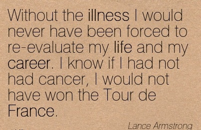 Popular Career Quotes by  Lamce Armstrong~Without The Illness I Would Never Have Been Forced to re-evaluate My life and my Career.  I Would Not Have Won the Tour de France.