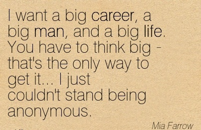 Popular Career Quotes By  Mia Farrow~I Want A Big Career, A Big Man, And A Big Life. You Have To Think Big - That's The Only Way To Get It… I Just couldn't Stand Being Anonymous.