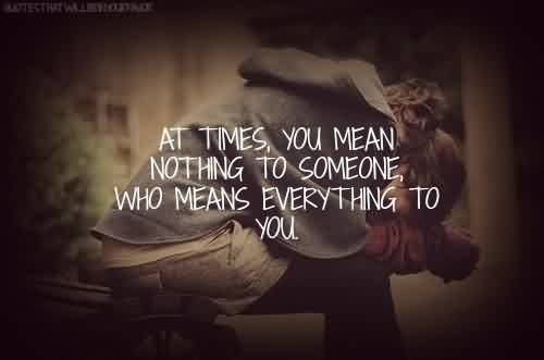 Popular Celebrity Quote ~ At times, you mean nothing to someone, who means everything to you.