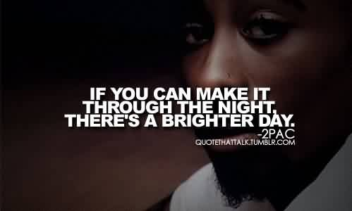 Popular Celebrity Quote By 2PAC~ If you can make it through the night, there's a brighter day.