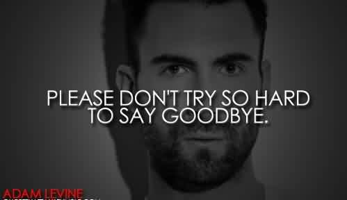 Popular Celebrity Quote By adam Levine ~ Please don't try so hard to say goodbye.