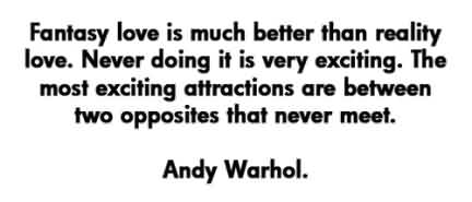 Popular Celebrity Quote By Andy Warhol~ Fantasy love is much better thn reality love,