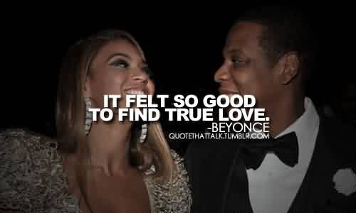 Popular Celebrity Quote By Beyonce ~ It felt so good to find true love.