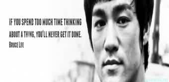 Popular Celebrity Quote By Bruce Lee~ If you spend too much time thinking about a thing ,you'll never get it done.