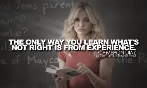 Popular Celebrity Quote By Cameron Diaz~ The only way you learn what's not right is from experience.