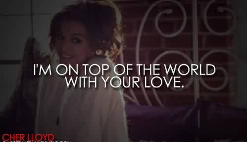 Popular Celebrity Quote By Cher lloyd~ I'm on top of teh world with your love.