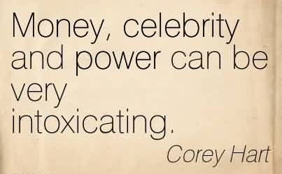 Popular Celebrity Quote By Corey Hart~ Money, celebrity and power can be very intoxicating.