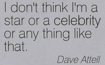 Popular Celebrity Quote By Dave Attell ~ I don't think I'm a star or a celebrity or any thing like that.