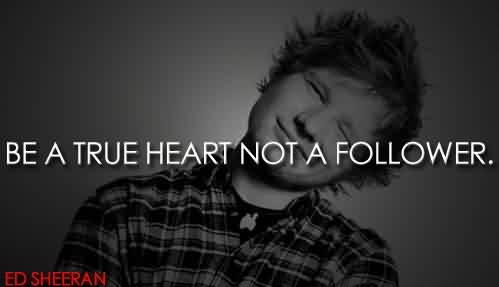 Popular Celebrity Quote BY Ed Sheeran ~ be a true heart not a follower.