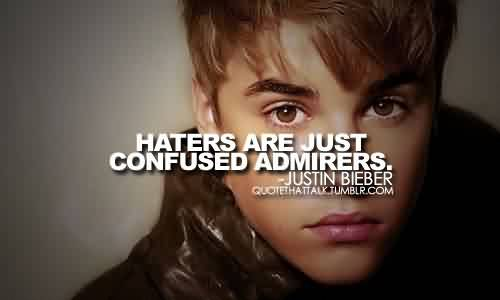 Popular Celebrity Quote By Justin Bieber~ Haters are just confused admirers