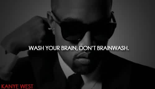 Popular Celebrity Quote By Kanye west~ Wash your brain,Don't Brainwash.